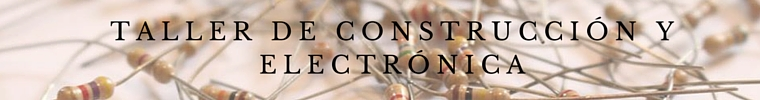 TALLER DE CONSTRUCCIÓN Y ELECTRÓNICA (1)
